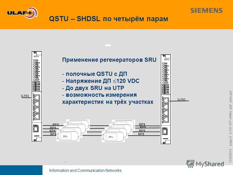 Information and Communication Networks 9,825,461,087,64 10,91 6,00 0,00 8,00 12/4/2013 page 6 S-CH ICP A/Mre ulaf_qstu.ppt QSTU – SHDSL по четырём парам Применение регенераторов SRU - полочные QSTU с ДП - Напряжение ДП 120 VDC - До двух SRU на UTP -