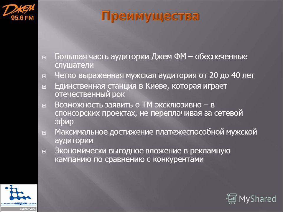 Большая часть аудитории Джем ФМ – обеспеченные слушатели Четко выраженная мужская аудитория от 20 до 40 лет Единственная станция в Киеве, которая играет отечественный рок Возможность заявить о ТМ эксклюзивно – в спонсорских проектах, не переплачивая