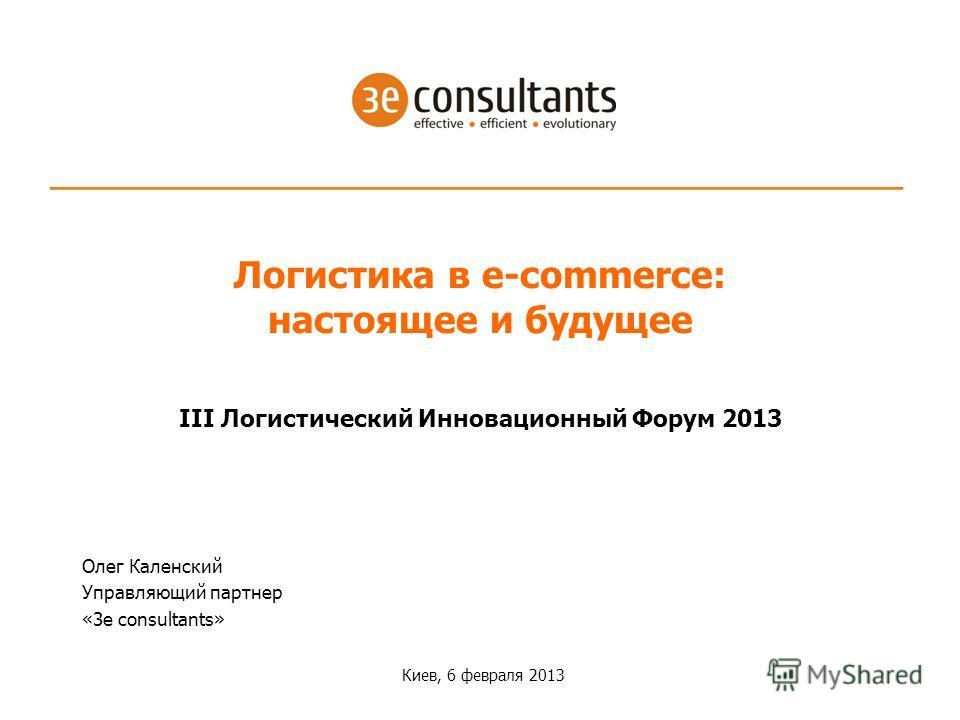 III Логистический Инновационный Форум 2013 Киев, 6 февраля 2013 Логистика в e-commerce: настоящее и будущее Олег Каленский Управляющий партнер «3e consultants»