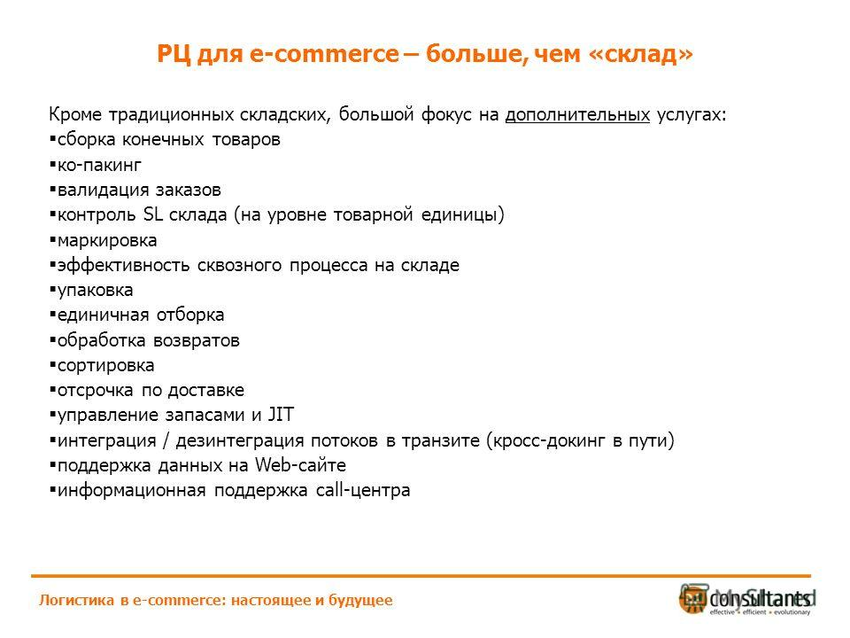 РЦ для e-commerce – больше, чем «склад» Логистика в e-commerce: настоящее и будущее Кроме традиционных складских, большой фокус на дополнительных услугах: сборка конечных товаров ко-пакинг валидация заказов контроль SL склада (на уровне товарной един