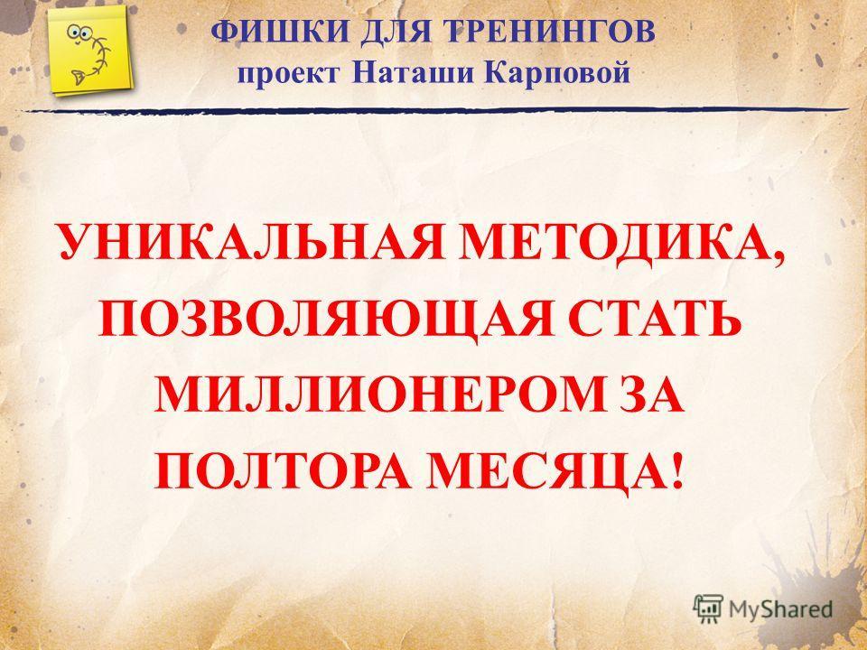 ФИШКИ ДЛЯ ТРЕНИНГОВ проект Наташи Карповой УНИКАЛЬНАЯ МЕТОДИКА, ПОЗВОЛЯЮЩАЯ СТАТЬ МИЛЛИОНЕРОМ ЗА ПОЛТОРА МЕСЯЦА!