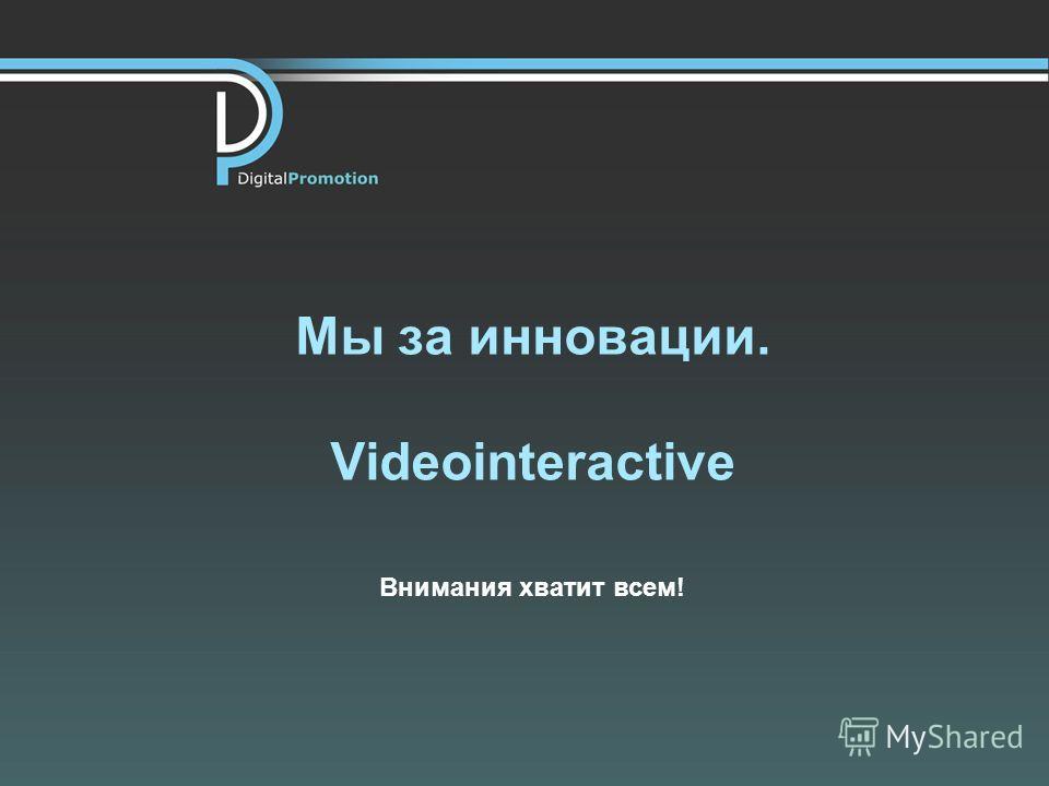 Мы за инновации. Videointeractive Внимания хватит всем!