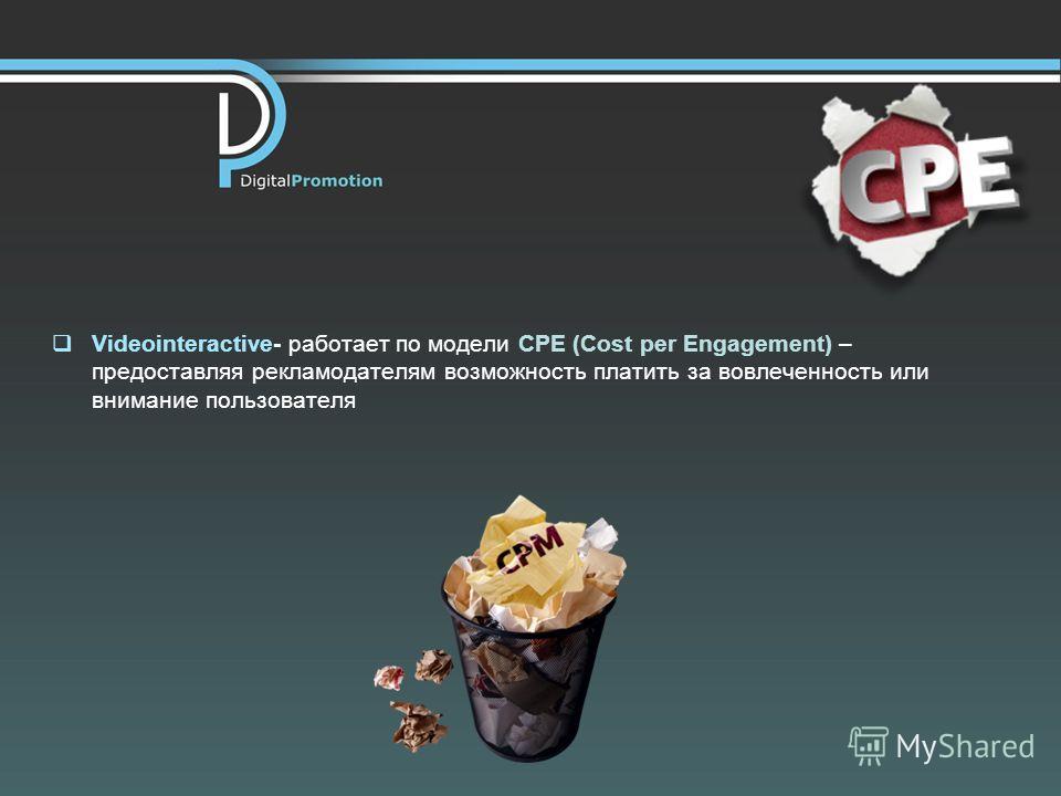 Videointeractive- работает по модели CPE (Cost per Engagement) – предоставляя рекламодателям возможность платить за вовлеченность или внимание пользователя