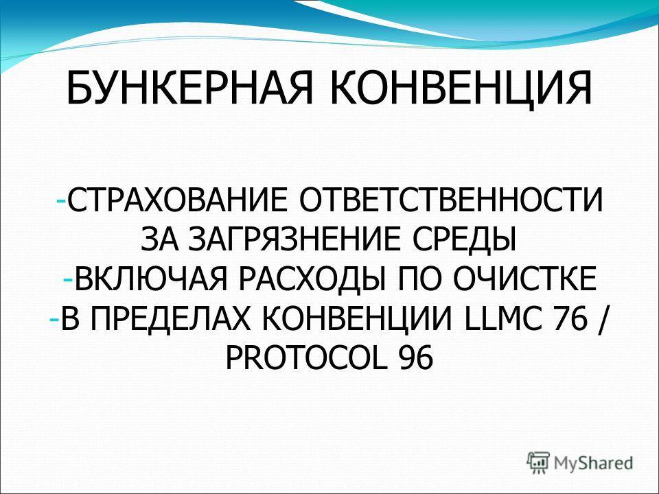 БУНКЕРНАЯ КОНВЕНЦИЯ - СТРАХОВАНИЕ ОТВЕТСТВЕННОСТИ ЗА ЗАГРЯЗНЕНИЕ СРЕДЫ - ВКЛЮЧАЯ РАСХОДЫ ПО ОЧИСТКЕ - В ПРЕДЕЛАХ КОНВЕНЦИИ LLMC 76 / PROTOCOL 96