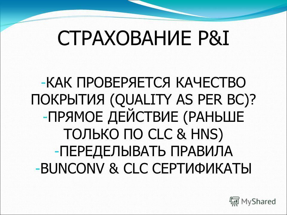 СТРАХОВАНИЕ P&I - КАК ПРОВЕРЯЕТСЯ КАЧЕСТВО ПОКРЫТИЯ (QUALITY AS PER BC)? - ПРЯМОЕ ДЕЙСТВИЕ (РАНЬШЕ ТОЛЬКО ПО CLC & HNS) - ПЕРЕДЕЛЫВАТЬ ПРАВИЛА - BUNCONV & CLC СЕРТИФИКАТЫ