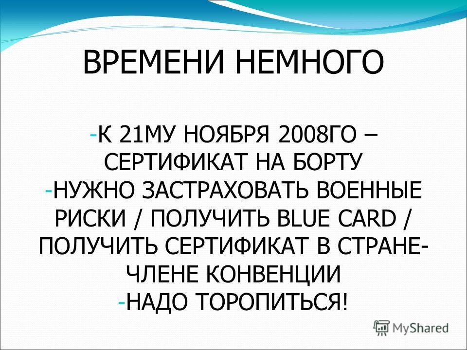 ВРЕМЕНИ НЕМНОГО - К 21МУ НОЯБРЯ 2008ГО – СЕРТИФИКАТ НА БОРТУ - НУЖНО ЗАСТРАХОВАТЬ ВОЕННЫЕ РИСКИ / ПОЛУЧИТЬ BLUE CARD / ПОЛУЧИТЬ СЕРТИФИКАТ В СТРАНЕ- ЧЛЕНЕ КОНВЕНЦИИ - НАДО ТОРОПИТЬСЯ!
