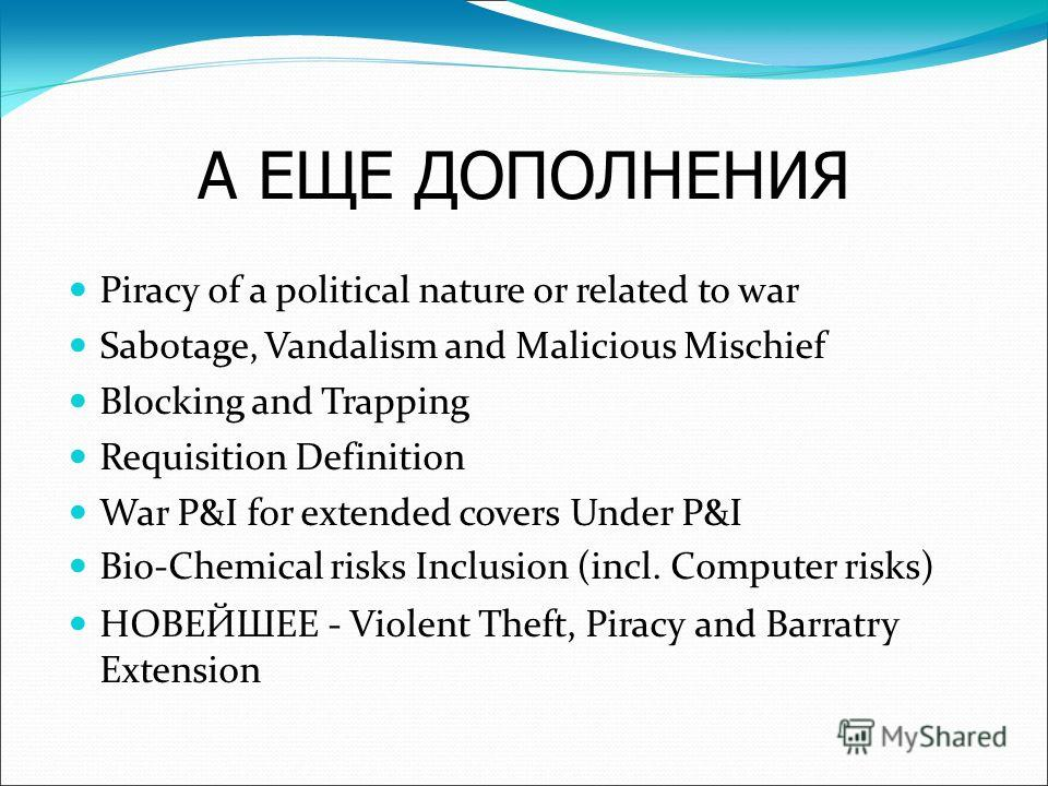 А ЕЩЕ ДОПОЛНЕНИЯ Piracy of a political nature or related to war Sabotage, Vandalism and Malicious Mischief Blocking and Trapping Requisition Definition War P&I for extended covers Under P&I Bio-Chemical risks Inclusion (incl. Computer risks) НОВЕЙШЕЕ
