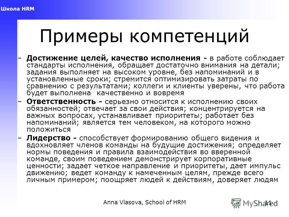Anna Vlasova, School of HRM11 Примеры компетенций –Достижение целей, качество исполнения - в работе соблюдает стандарты исполнения, обращает достаточно внимания на детали; задания выполняет на высоком уровне, без напоминаний и в установленные сроки;