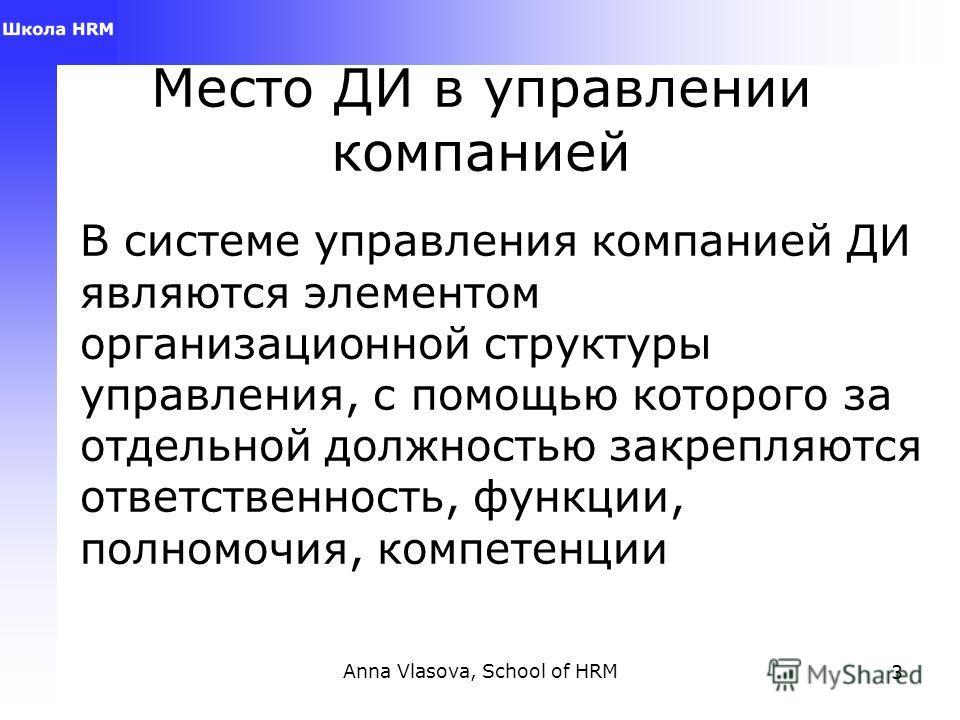 Anna Vlasova, School of HRM3 Место ДИ в управлении компанией В системе управления компанией ДИ являются элементом организационной структуры управления, с помощью которого за отдельной должностью закрепляются ответственность, функции, полномочия, комп