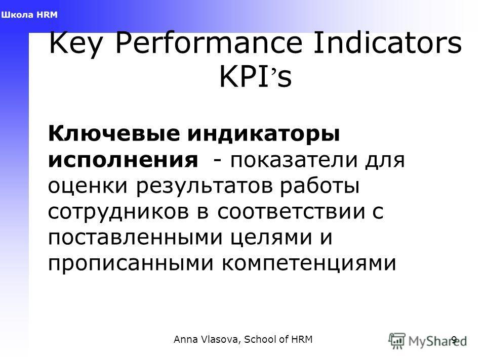 Anna Vlasova, School of HRM9 Key Performance Indicators KPI s Ключевые индикаторы исполнения - показатели для оценки результатов работы сотрудников в соответствии с поставленными целями и прописанными компетенциями