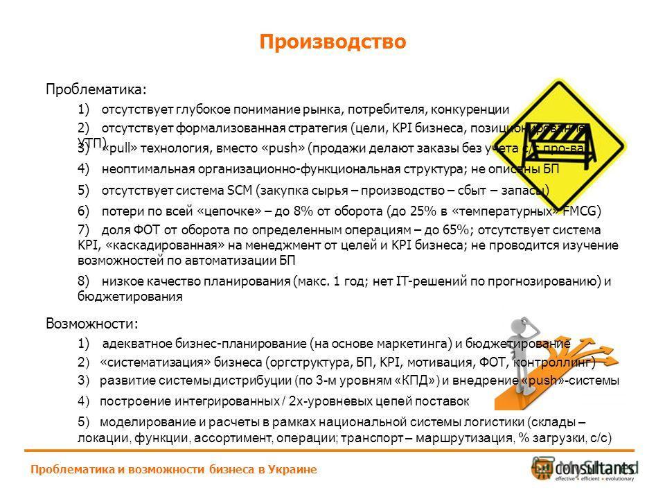 Производство Проблематика и возможности бизнеса в Украине Проблематика: 1) отсутствует глубокое понимание рынка, потребителя, конкуренции 2) отсутствует формализованная стратегия (цели, KPI бизнеса, позиционирование, УТП) 3) «pull» технология, вместо