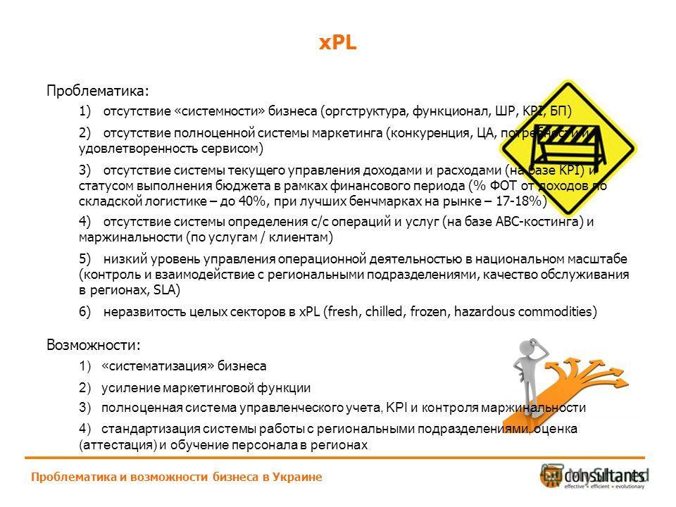 xPL Проблематика и возможности бизнеса в Украине Проблематика: 1) отсутствие «системности» бизнеса (оргструктура, функционал, ШР, KPI, БП) 2) отсутствие полноценной системы маркетинга (конкуренция, ЦА, потребности и удовлетворенность сервисом) 3) отс