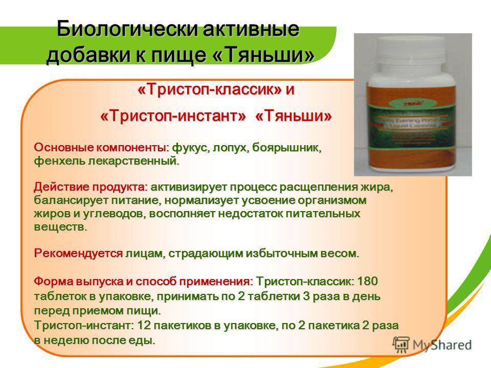 Биологически активные добавки к пище «Тяньши» «Тристоп-классик» и «Тристоп-инстант» «Тяньши» Основные компоненты: фукус, лопух, боярышник, фенхель лекарственный. Действие продукта: активизирует процесс расщепления жира, балансирует питание, нормализу