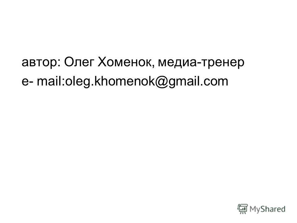 автор: Олег Хоменок, медиа-тренер e- mail:oleg.khomenok@gmail.com