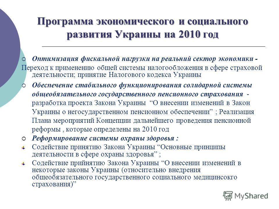 13 Программа экономического и социального развития Украины на 2010 год Оптимизация фискальной нагрузки на реальний сектор экономики - Переход к применению общей системы налогообложения в сфере страховой деятельности; принятие Налогового кодекса Украи