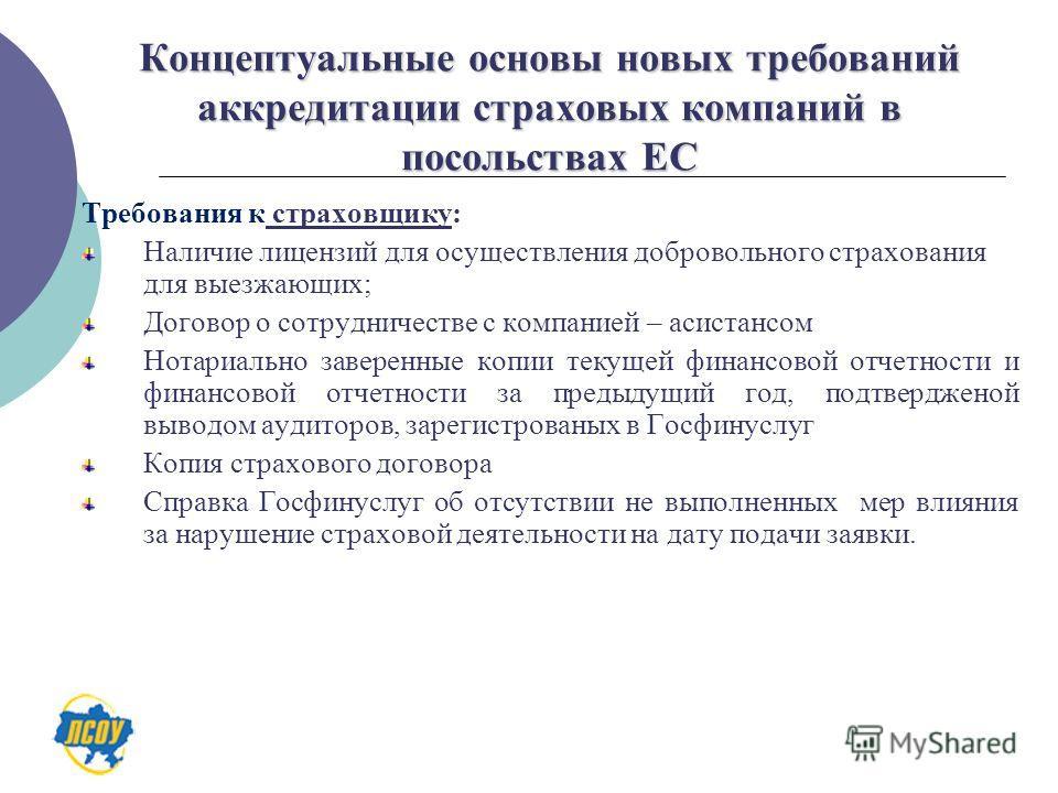 Концептуальные основы новых требований аккредитации страховых компаний в посольствах ЕС Требования к страховщику: Наличие лицензий для осуществления добровольного страхования для выезжающих; Договор о сотрудничестве с компанией – асистансом Нотариаль