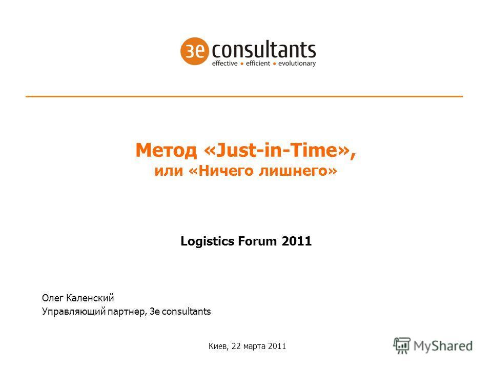 Logistics Forum 2011 Киев, 22 марта 2011 Метод «Just-in-Time», или «Ничего лишнего» Олег Каленский Управляющий партнер, 3e consultants