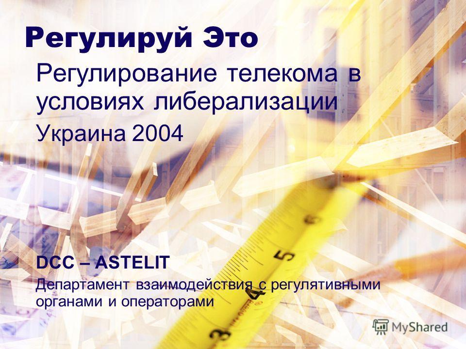 Регулируй Это Регулирование телекома в условиях либерализации Украина 2004 DCC – ASTELIT Департамент взаимодействия с регулятивными органами и операторами