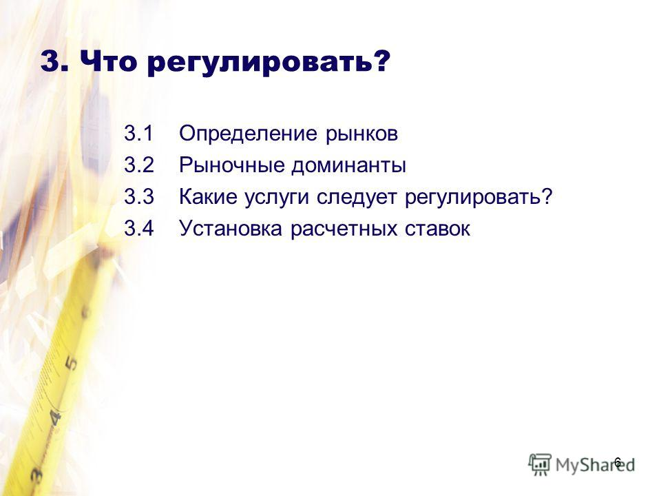 6 3. Что регулировать? 3.1 Определение рынков 3.2 Рыночные доминанты 3.3 Какие услуги следует регулировать? 3.4 Установка расчетных ставок