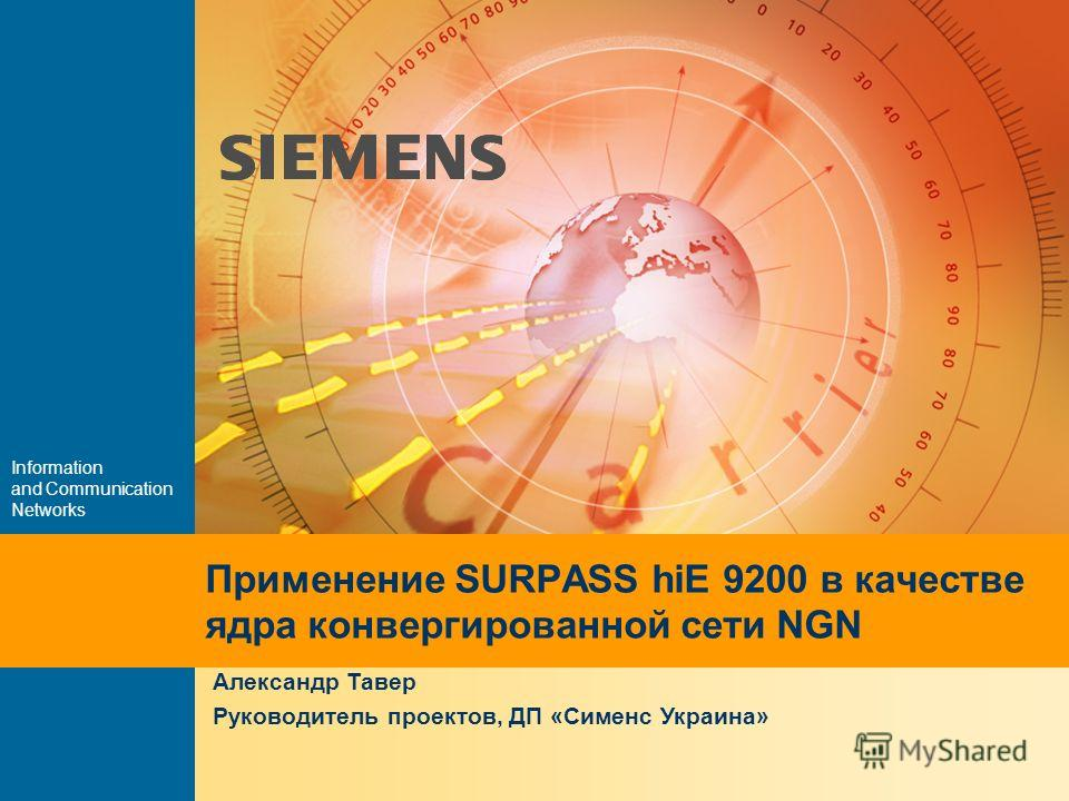 9,825,461,087,64 10,91 6,00 0,00 8,00 Information and Communication Networks Применение SURPASS hiE 9200 в качестве ядра конвергированной сети NGN Александр Тавер Руководитель проектов, ДП «Сименс Украина»