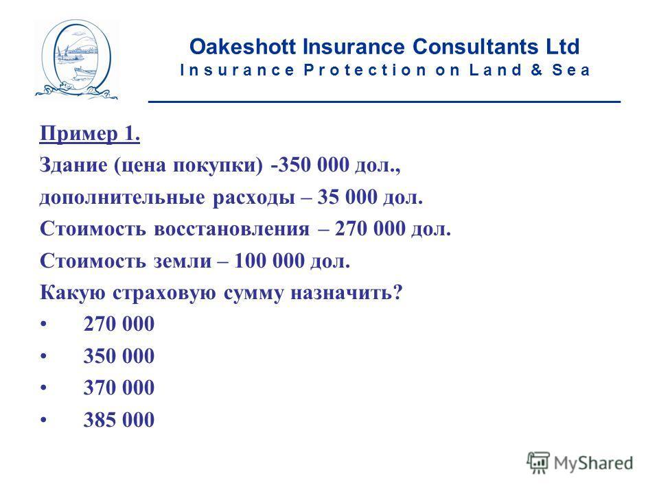 Пример 1. Здание (цена покупки) -350 000 дол., дополнительные расходы – 35 000 дол. Стоимость восстановления – 270 000 дол. Стоимость земли – 100 000 дол. Какую страховую сумму назначить? 270 000 350 000 370 000 385 000 Oakeshott Insurance Consultant