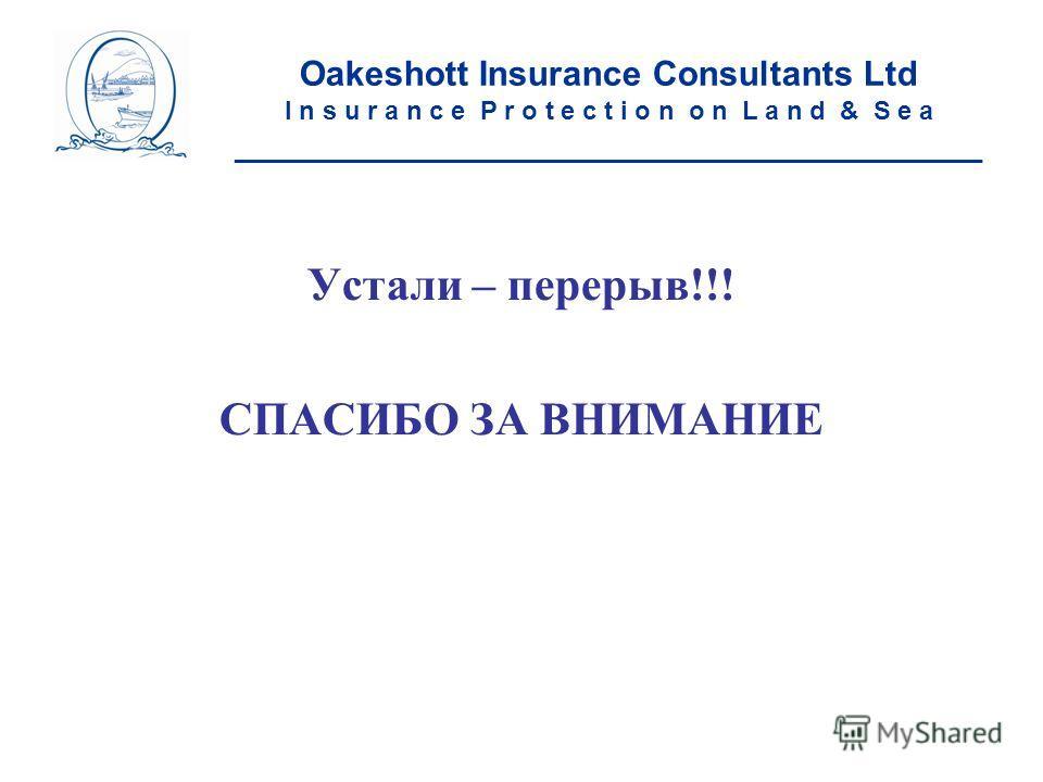 Устали – перерыв!!! СПАСИБО ЗА ВНИМАНИЕ Oakeshott Insurance Consultants Ltd I n s u r a n c e P r o t e c t i o n o n L a n d & S e a ____________________________________________________