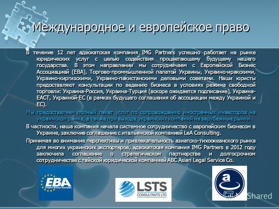 Международное и европейское право В течение 12 лет адвокатская компания IMG Partners успешно работает на рынке юридических услуг с целью содействия процветающему будущему нашего государства. В этом направлении мы сотрудничаем с Европейской Бизнес Асс