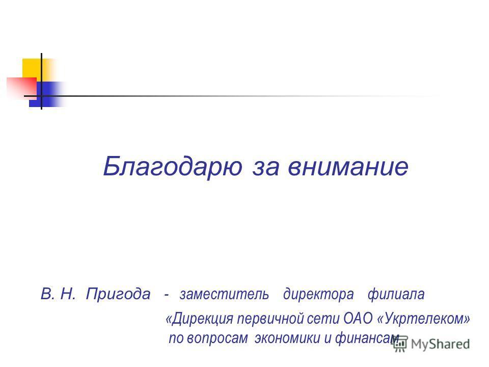 Благодарю за внимание В. Н. Пригода - заместитель директора филиала «Дирекция первичной сети ОАО «Укртелеком» по вопросам экономики и финансам