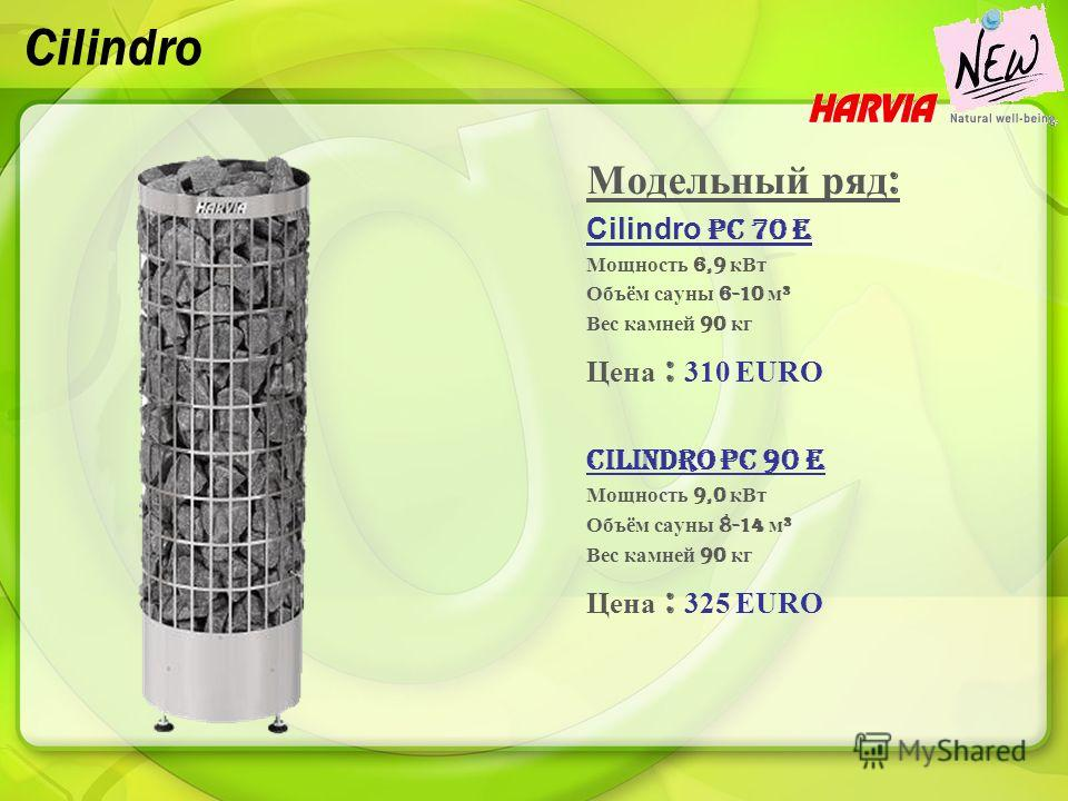 Cilindro Модельный ряд : Cilindro PC 70 E Мощность 6,9 кВт Объём сауны 6-10 м ³ Вес камней 90 кг Цена : 310 EURO Cilindro PC 90 E Мощность 9,0 кВт Объём сауны 8-14 м ³ Вес камней 90 кг Цена : 325 EURO