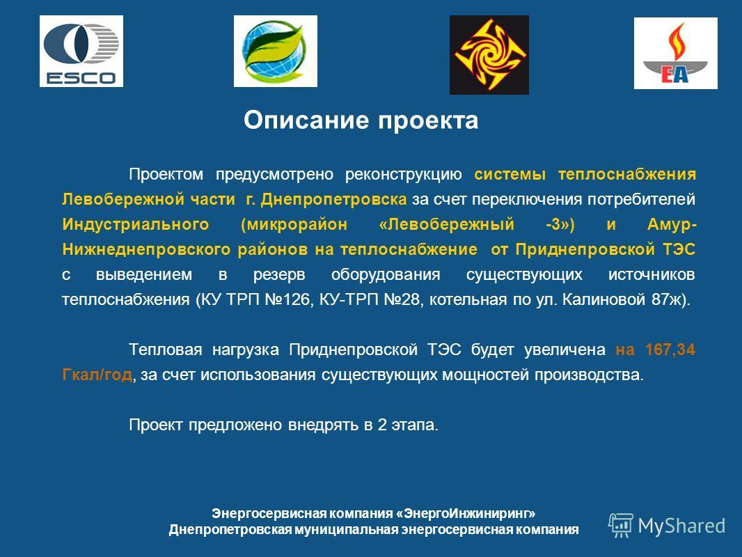 Описание проекта Проектом предусмотрено реконструкцию системы теплоснабжения Левобережной части г. Днепропетровска за счет переключения потребителей Индустриального (микрорайон «Левобережный -3») и Амур- Нижнеднепровского районов на теплоснабжение от