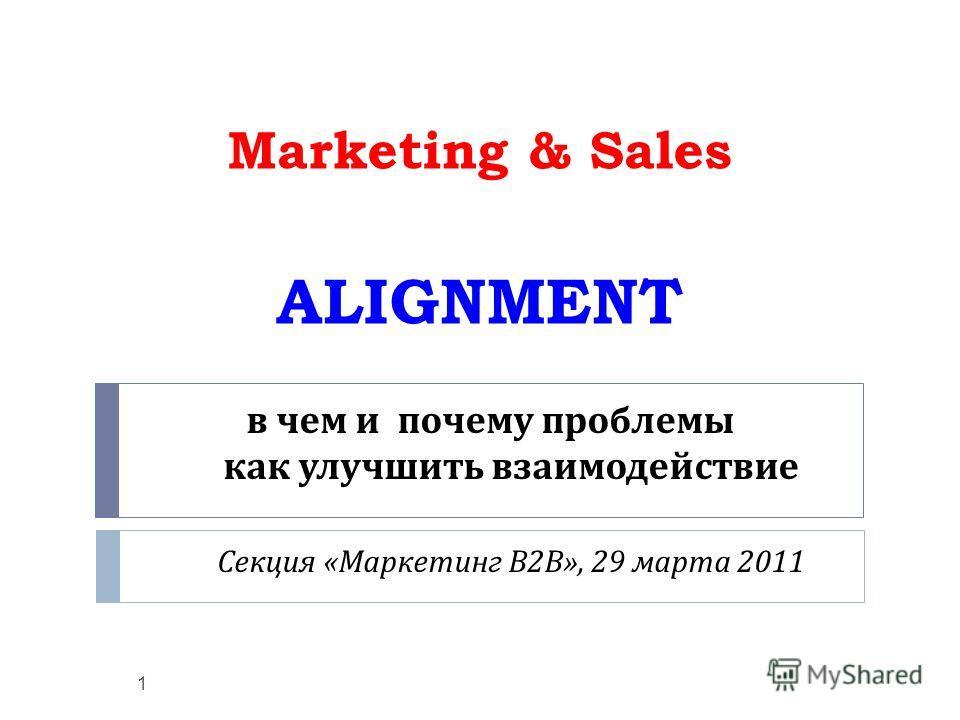 в чем и почему проблемы как улучшить взаимодействие Секция « Маркетинг В 2 В », 29 марта 2011 Marketing & Sales ALIGNMENT 1