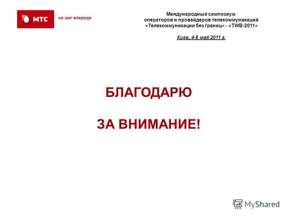 БЛАГОДАРЮ ЗА ВНИМАНИЕ! Международный симпозиум операторов и провайдеров телекоммуникаций «Телекоммуникации без границ» - «TWB-2011» Киев, 4-6 мая 2011 г.