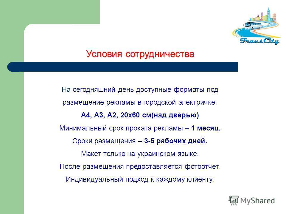 На сегодняшний день доступные форматы под размещение рекламы в городской электричке: А4, А3, А2, 20х60 см(над дверью) Минимальный срок проката рекламы – 1 месяц. Сроки размещения – 3-5 рабочих дней. Макет только на украинском языке. После размещения