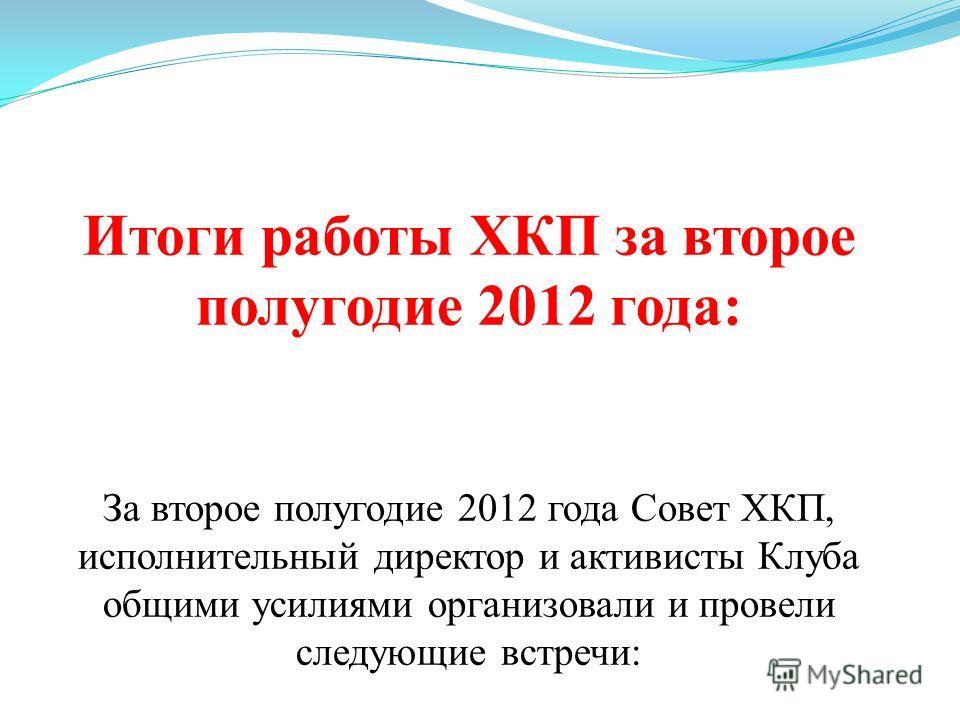 Итоги работы ХКП за второе полугодие 2012 года: За второе полугодие 2012 года Совет ХКП, исполнительный директор и активисты Клуба общими усилиями организовали и провели следующие встречи: