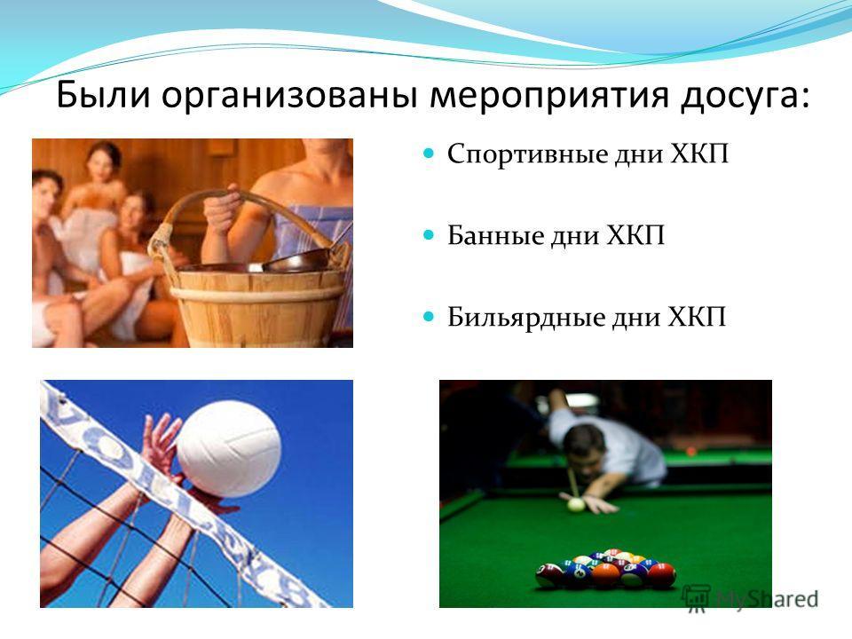 Были организованы мероприятия досуга: Спортивные дни ХКП Банные дни ХКП Бильярдные дни ХКП