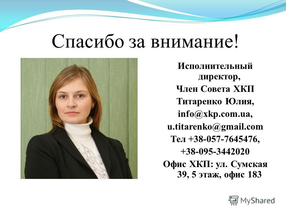 Спасибо за внимание! Исполнительный директор, Член Совета ХКП Титаренко Юлия, info@xkp.com.ua, u.titarenko@gmail.com Тел +38-057-7645476, +38-095-3442020 Офис ХКП: ул. Сумская 39, 5 этаж, офис 183
