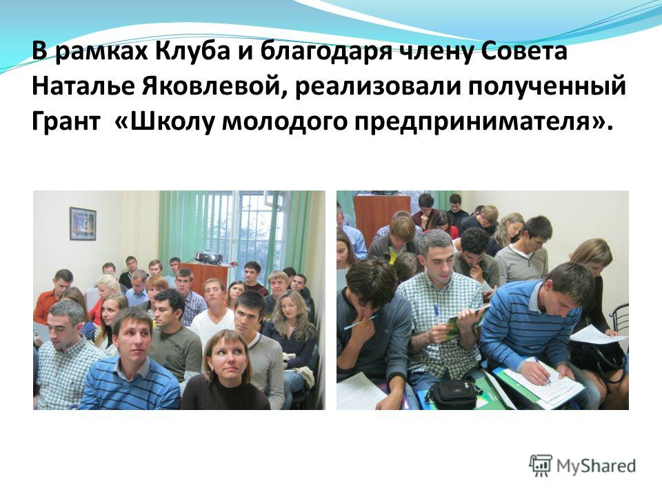 В рамках Клуба и благодаря члену Совета Наталье Яковлевой, реализовали полученный Грант «Школу молодого предпринимателя».