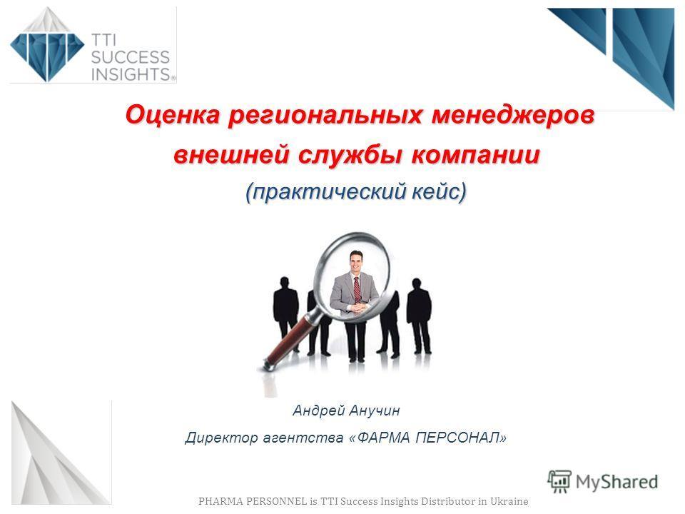 PHARMA PERSONNEL is TTI Success Insights Distributor in Ukraine Андрей Анучин Директор агентства «ФАРМА ПЕРСОНАЛ» Оценка региональных менеджеров внешней службы компании (практический кейс) Оценка региональных менеджеров внешней службы компании (практ