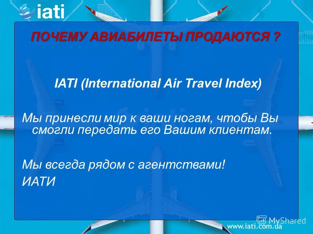 www.iati.com.ua ПОЧЕМУ АВИАБИЛЕТЫ ПРОДАЮТСЯ ? IATI (International Air Travel Index) Мы принесли мир к ваши ногам, чтобы Вы смогли передать его Вашим клиентам. Мы всегда рядом с агентствами! ИАТИ