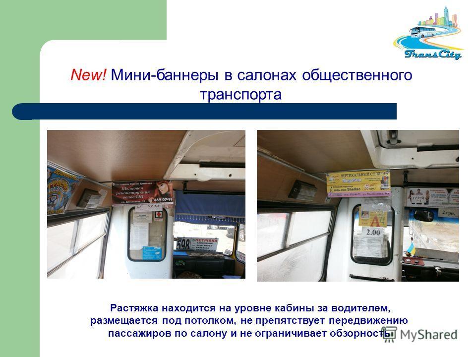 New! Мини-баннеры в салонах общественного транспорта Растяжка находится на уровне кабины за водителем, размещается под потолком, не препятствует передвижению пассажиров по салону и не ограничивает обзорность