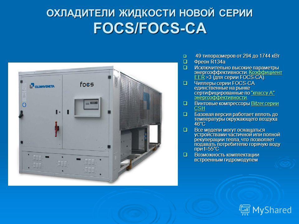 ОХЛАДИТЕЛИ ЖИДКОСТИ НОВОЙ СЕРИИ FOCS/FOCS-CA 49 типоразмеров от 294 до 1744 кВт 49 типоразмеров от 294 до 1744 кВт Фреон R134a Фреон R134a Исключительно высокие параметры энергоэффективности. Коэффициент EER >3 (для серии FOCS-CA). Исключительно высо