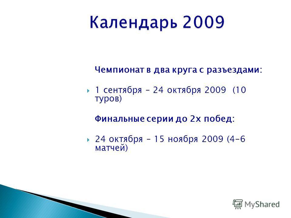 Чемпионат в два круга с разъездами: 1 сентября – 24 октября 2009 (10 туров) Финальные серии до 2х побед: 24 октября – 15 ноября 2009 (4-6 матчей)