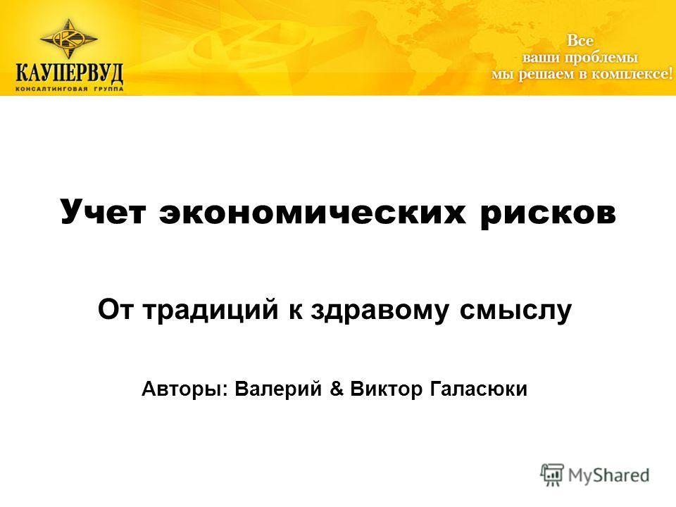 WWW.GALASYUK.COM Учет экономических рисков От традиций к здравому смыслу Авторы: Валерий & Виктор Галасюки