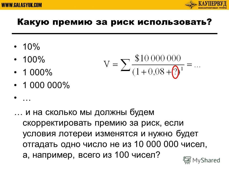 WWW.GALASYUK.COM Какую премию за риск использовать? 10% 100% 1 000% 1 000 000% … … и на сколько мы должны будем скорректировать премию за риск, если условия лотереи изменятся и нужно будет отгадать одно число не из 10 000 000 чисел, а, например, всег