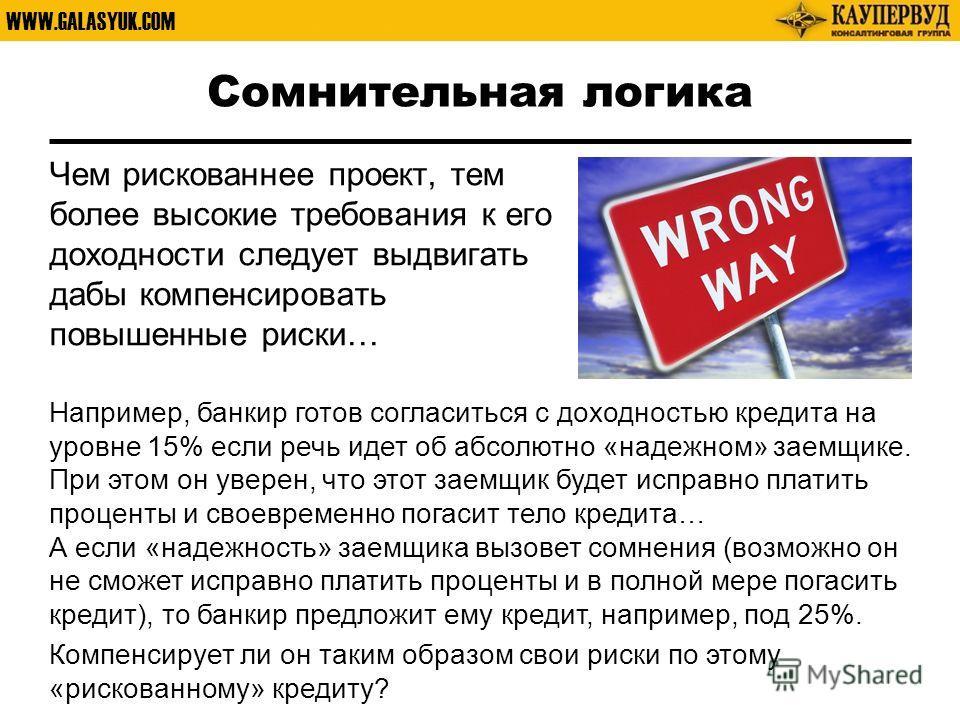 WWW.GALASYUK.COM Сомнительная логика Чем рискованнее проект, тем более высокие требования к его доходности следует выдвигать дабы компенсировать повышенные риски… Например, банкир готов согласиться с доходностью кредита на уровне 15% если речь идет о