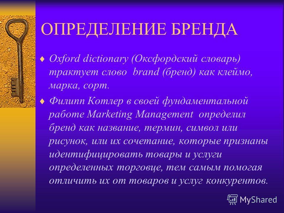 ОПРЕДЕЛЕНИЕ БРЕНДА Oxford dictionary (Оксфордский словарь) трактует слово brand (бренд) как клеймо, марка, сорт. Филипп Котлер в своей фундаментальной работе Marketing Management определил бренд как название, термин, символ или рисунок, или их сочета