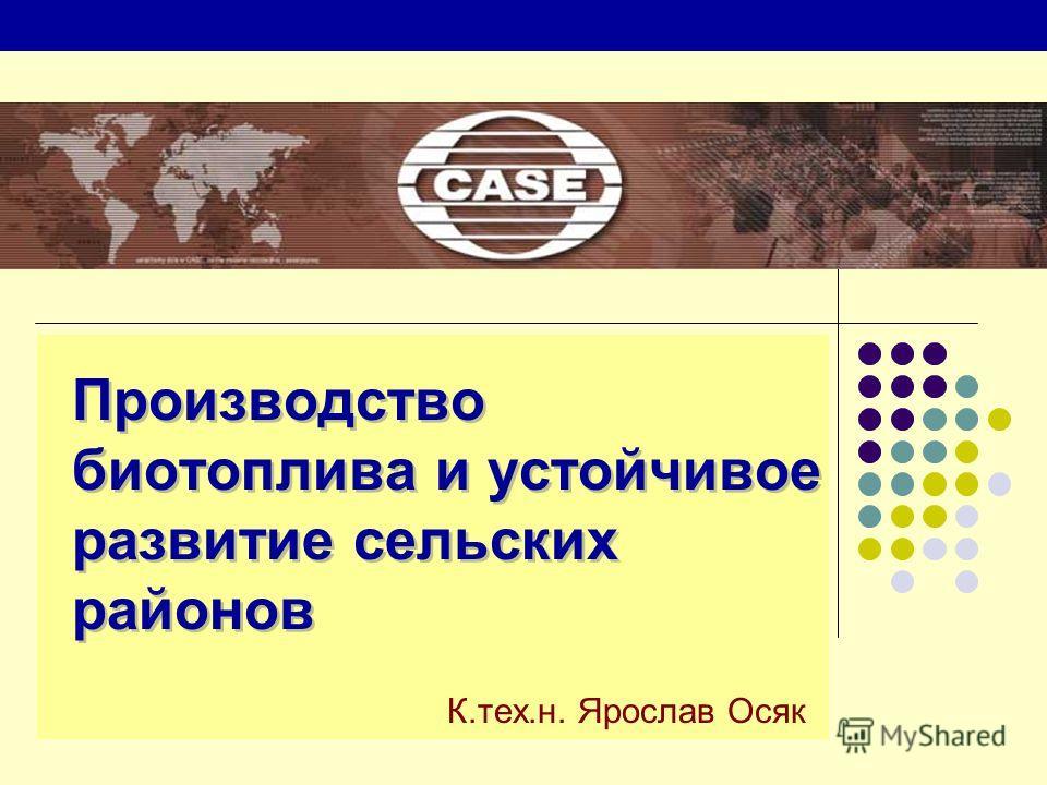 Производство биотоплива и устойчивое развитие сельских районов К.тех.н. Ярослав Осяк