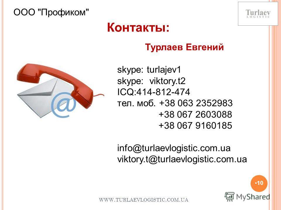 WWW. TURLAEVLOGISTIC. COM. UA 10 Контакты: ООО Профиком Турлаев Евгений skype: turlajev1 skype: viktory.t2 ICQ:414-812-474 тел. моб. +38 063 2352983 +38 067 2603088 +38 067 9160185 info@turlaevlogistic.com.ua viktory.t@turlaevlogistic.com.ua