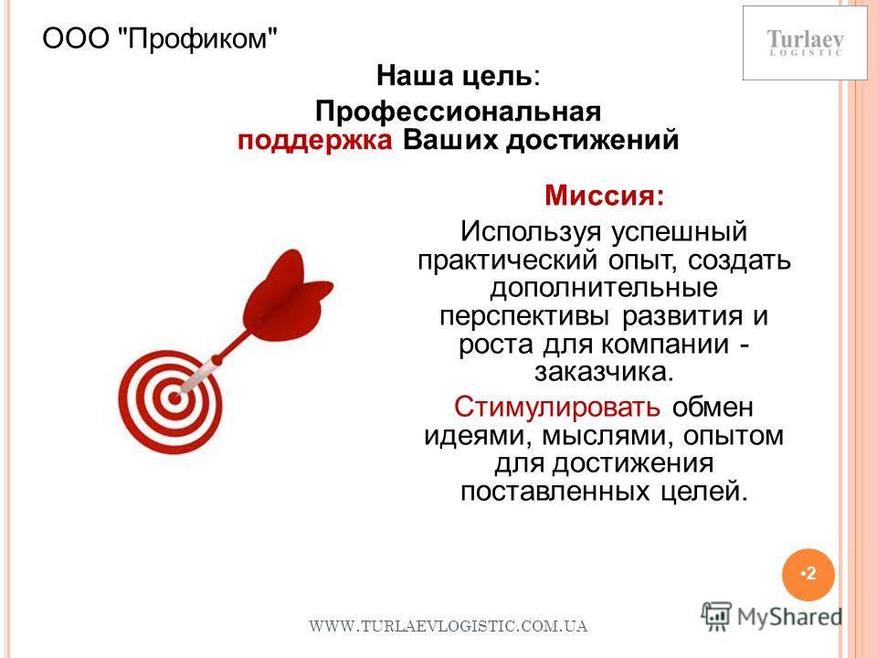 WWW. TURLAEVLOGISTIC. COM. UA 2 Наша цель: Профессиональная поддержка Ваших достижений ООО