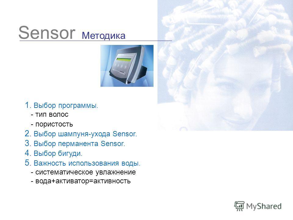 Sensor Методика 1. Выбор программы. - тип волос - пористость 2. Выбор шампуня-ухода Sensor. 3. Выбор перманента Sensor. 4. Выбор бигуди. 5. Важность использования воды. - систематическое увлажнение - вода+активатор=активность